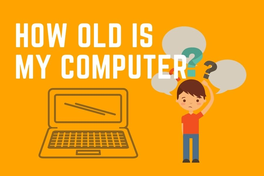 How old is my computer / Age of the computer